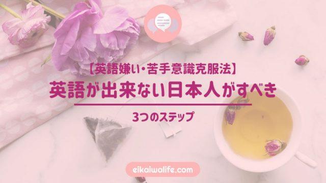 【英語嫌い・苦手意識克服法】英語が出来ない日本人がすべき3つのステップ
